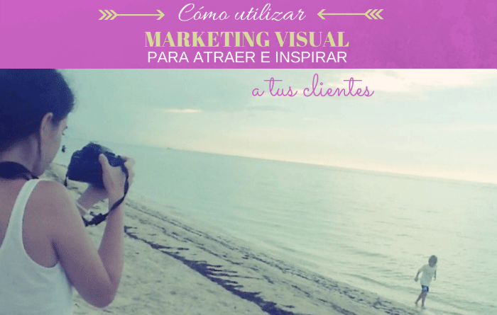 Como usar Marketing Visual para inspirar a tus clientes